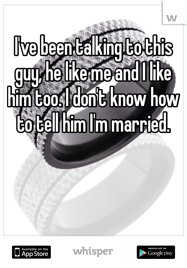 I've been talking to this guy, he like me and I like him too. I don't know how to tell him I'm married.