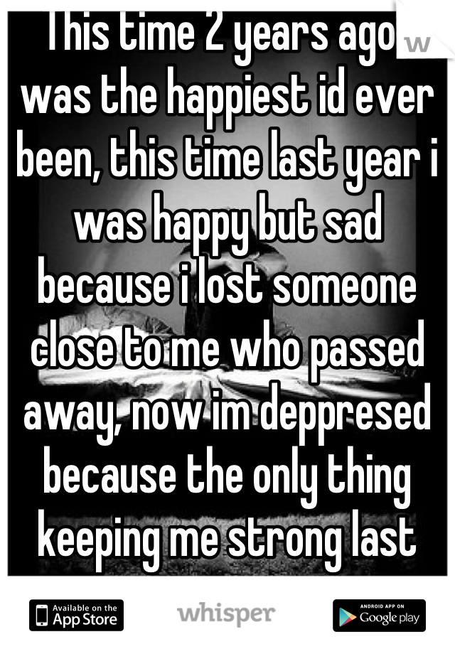This time 2 years ago i was the happiest id ever been, this time last year i was happy but sad because i lost someone close to me who passed away, now im deppresed because the only thing keeping me strong last year is gone i miss my ex fiance