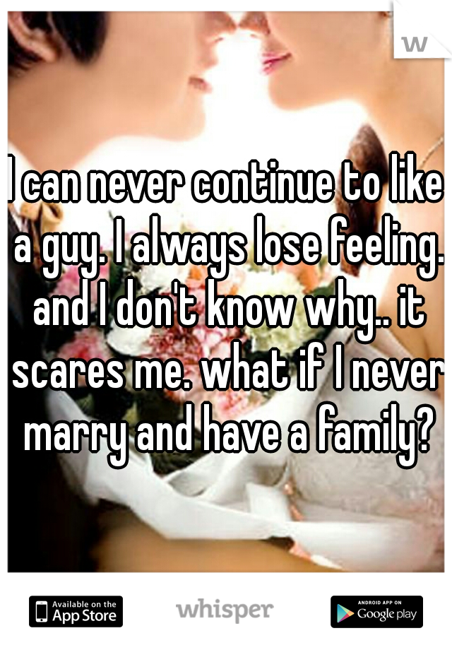 I can never continue to like a guy. I always lose feeling. and I don't know why.. it scares me. what if I never marry and have a family?