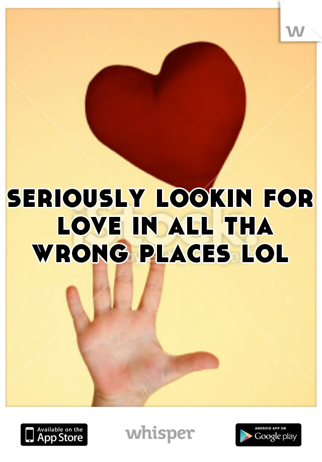 seriously lookin for love in all tha wrong places lol