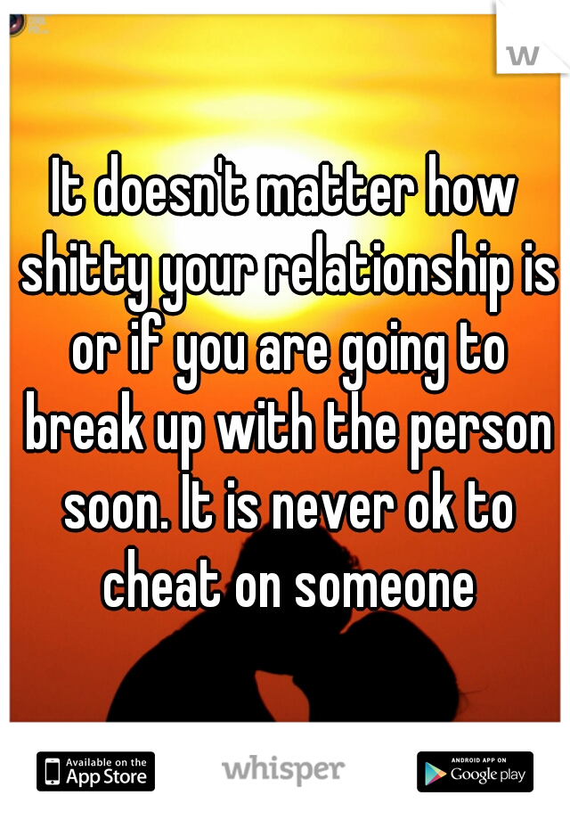 It doesn't matter how shitty your relationship is or if you are going to break up with the person soon. It is never ok to cheat on someone