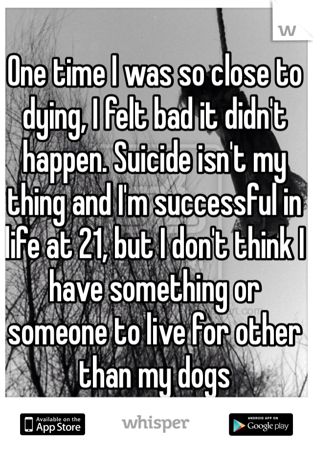 One time I was so close to dying, I felt bad it didn't happen. Suicide isn't my thing and I'm successful in life at 21, but I don't think I have something or someone to live for other than my dogs