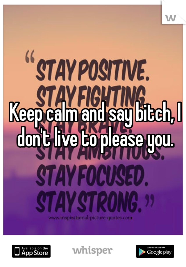Keep calm and say bitch, I don't live to please you.
