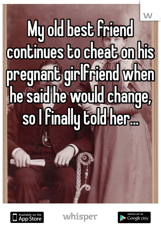 My old best friend continues to cheat on his pregnant girlfriend when he said he would change, so I finally told her...
