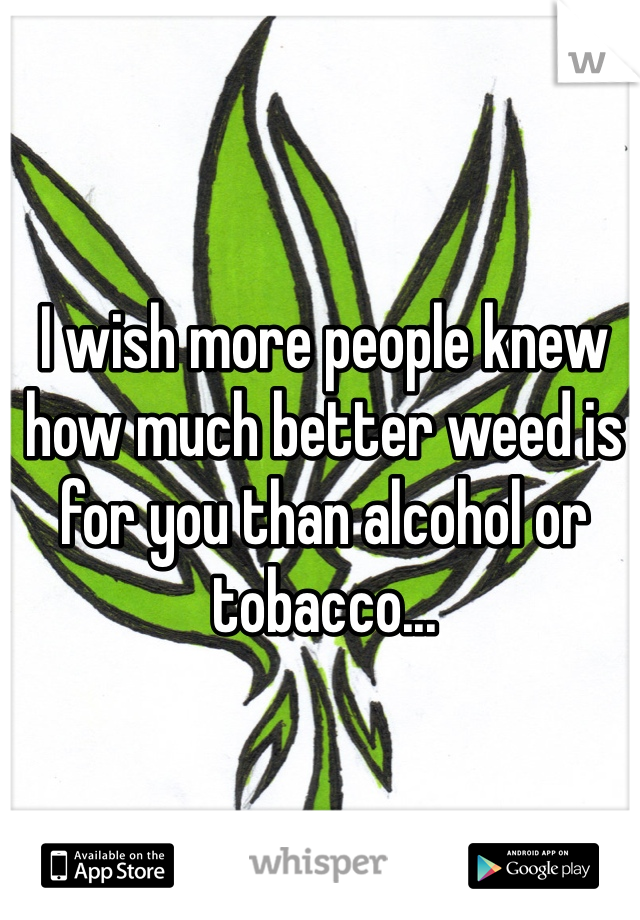 I wish more people knew how much better weed is for you than alcohol or tobacco...