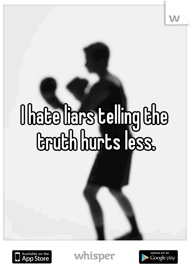 I hate liars telling the truth hurts less.