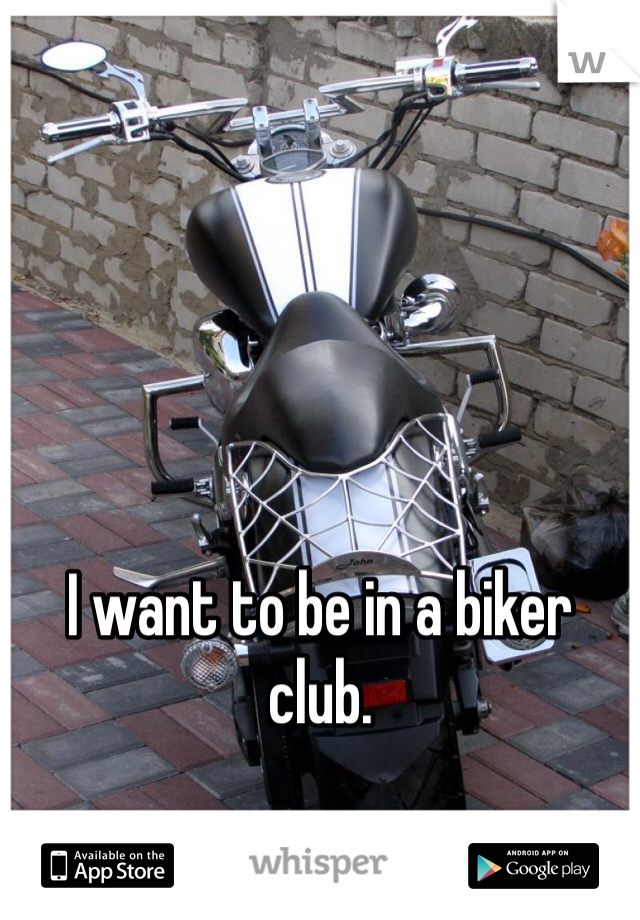 I want to be in a biker club.