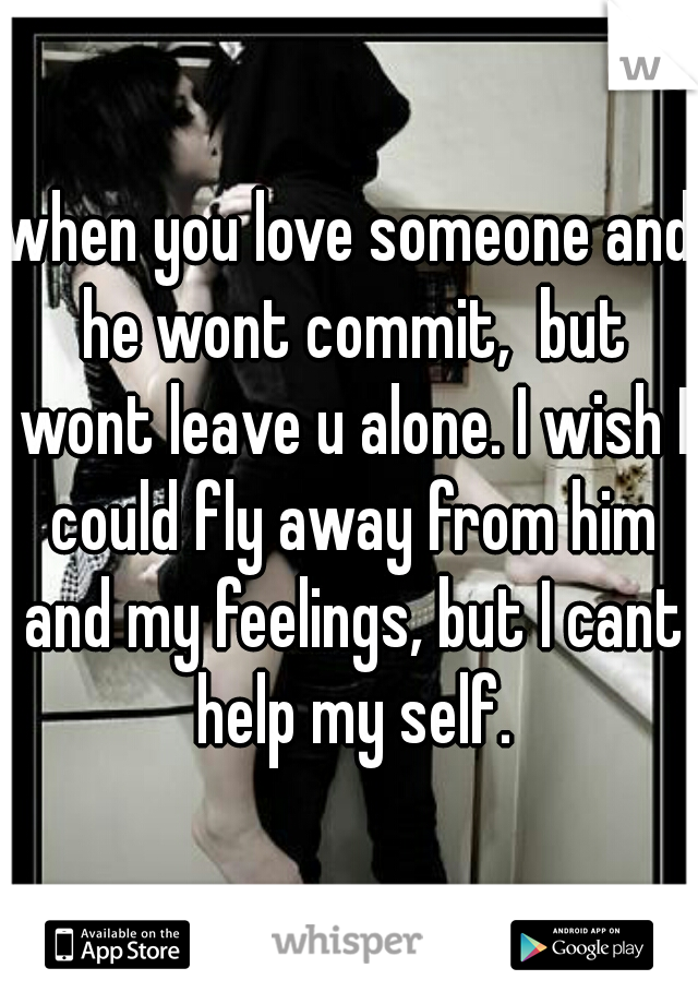 when you love someone and he wont commit,  but wont leave u alone. I wish I could fly away from him and my feelings, but I cant help my self.