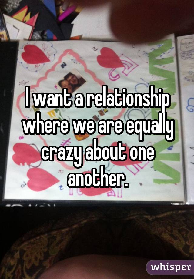 I want a relationship where we are equally crazy about one another.