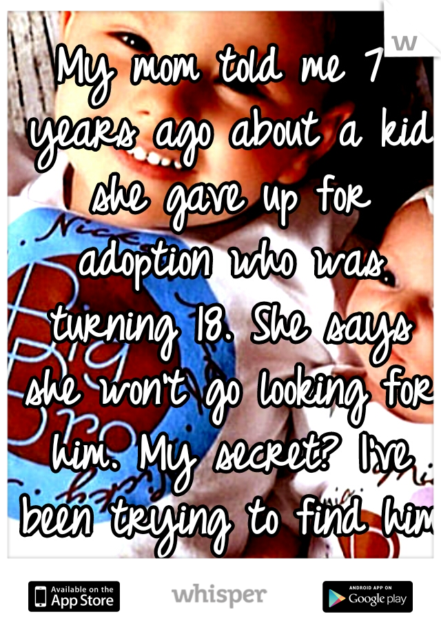 My mom told me 7 years ago about a kid she gave up for adoption who was turning 18. She says she won't go looking for him. My secret? I've been trying to find him myself.