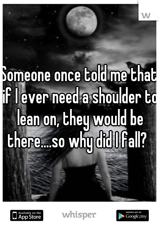 Someone once told me that if I ever need a shoulder to lean on, they would be there....so why did I fall?