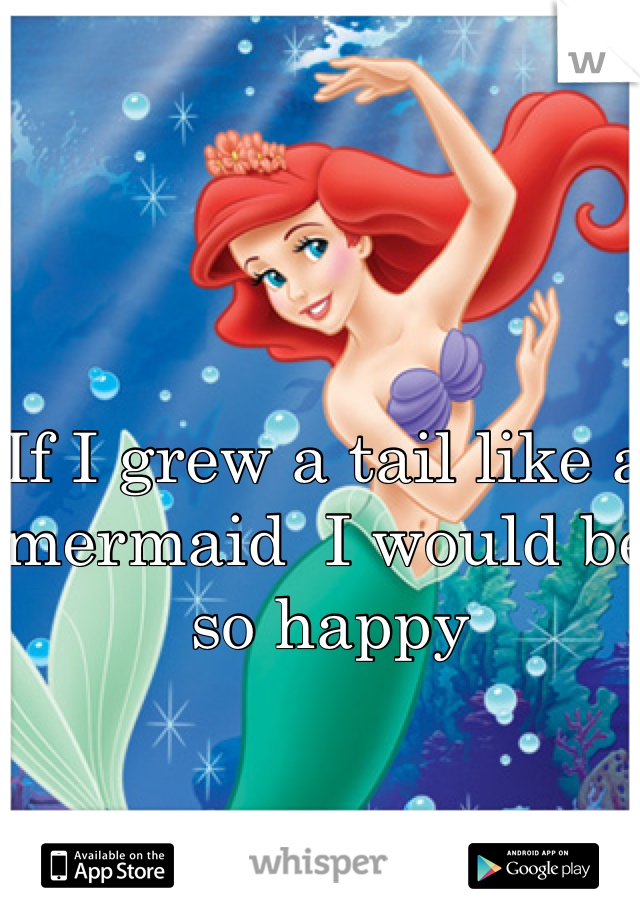 If I grew a tail like a mermaid  I would be so happy