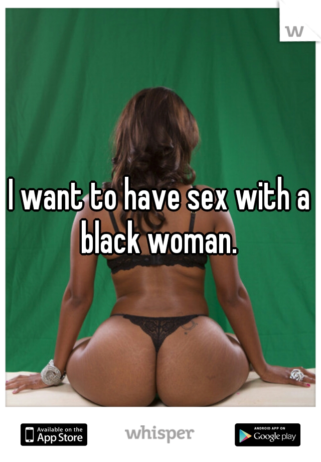 I want to have sex with a black woman.