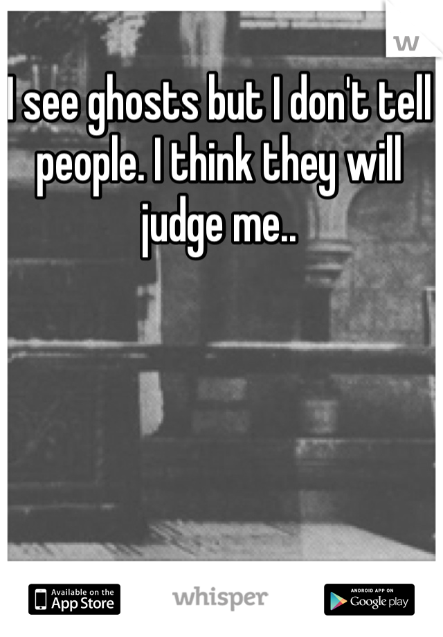 I see ghosts but I don't tell people. I think they will judge me..