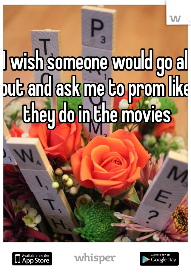 I wish someone would go all out and ask me to prom like they do in the movies