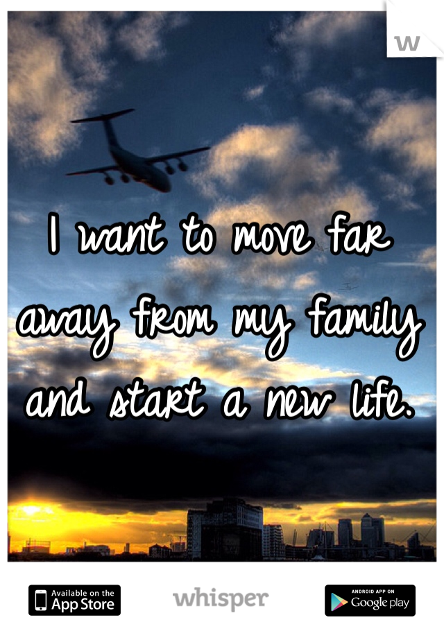 I want to move far away from my family and start a new life.