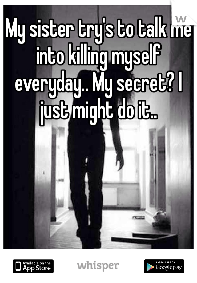 My sister try's to talk me into killing myself everyday.. My secret? I just might do it..