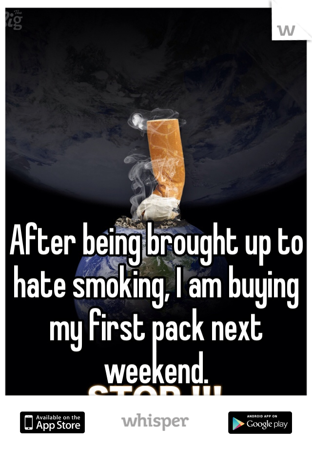 After being brought up to hate smoking, I am buying my first pack next weekend.