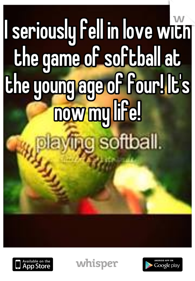 I seriously fell in love with the game of softball at the young age of four! It's now my life!
