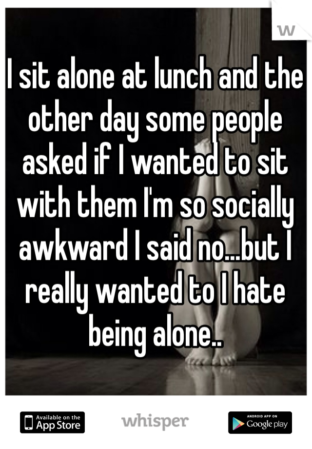 I sit alone at lunch and the other day some people asked if I wanted to sit with them I'm so socially awkward I said no...but I really wanted to I hate being alone..