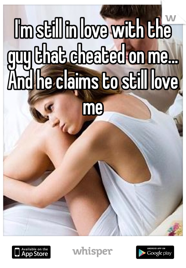 I'm still in love with the guy that cheated on me... And he claims to still love me