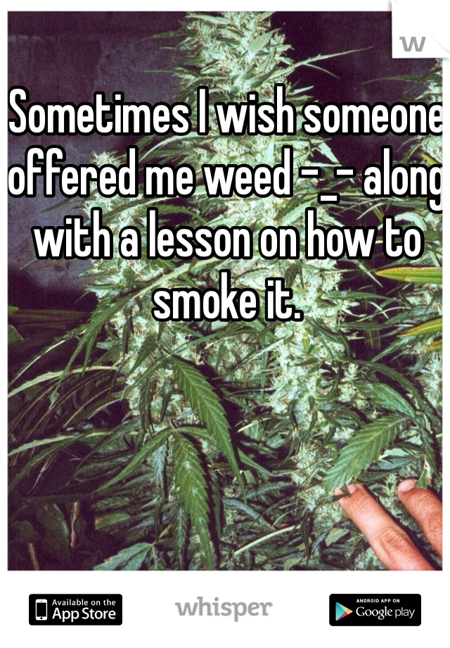 Sometimes I wish someone offered me weed -_- along with a lesson on how to smoke it.