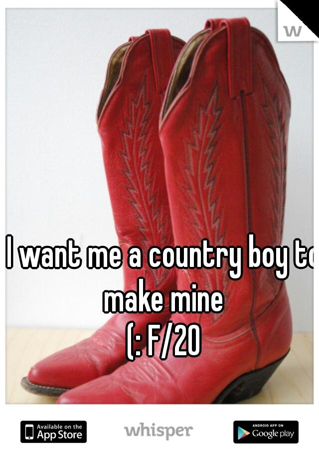I want me a country boy to make mine  (: F/20