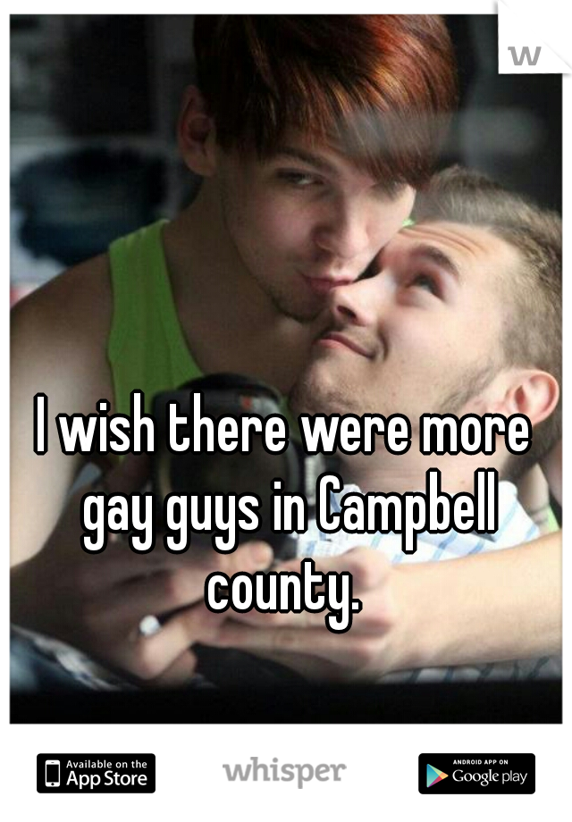 I wish there were more gay guys in Campbell county.