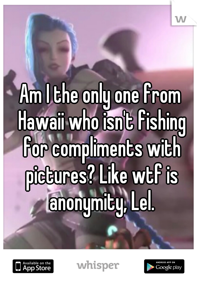 Am I the only one from Hawaii who isn't fishing for compliments with pictures? Like wtf is anonymity, Lel.