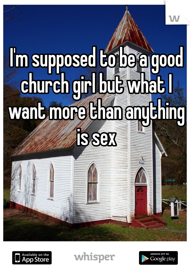 I'm supposed to be a good church girl but what I want more than anything is sex