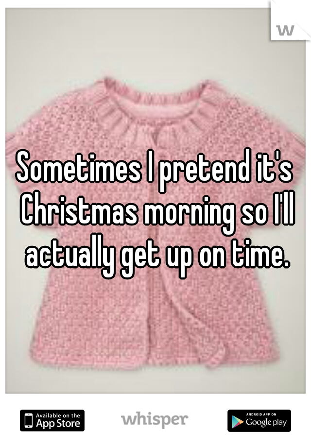 Sometimes I pretend it's Christmas morning so I'll actually get up on time.