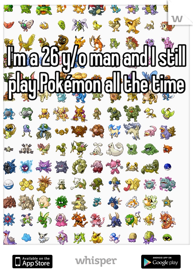 I'm a 26 y/o man and I still play Pokémon all the time