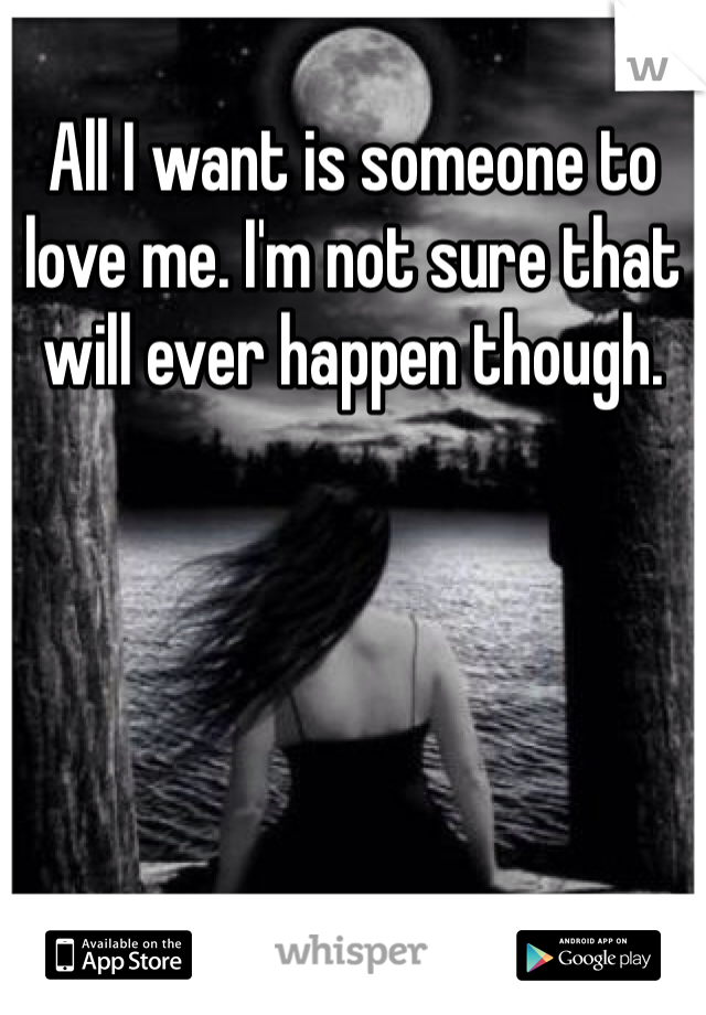 All I want is someone to love me. I'm not sure that will ever happen though.