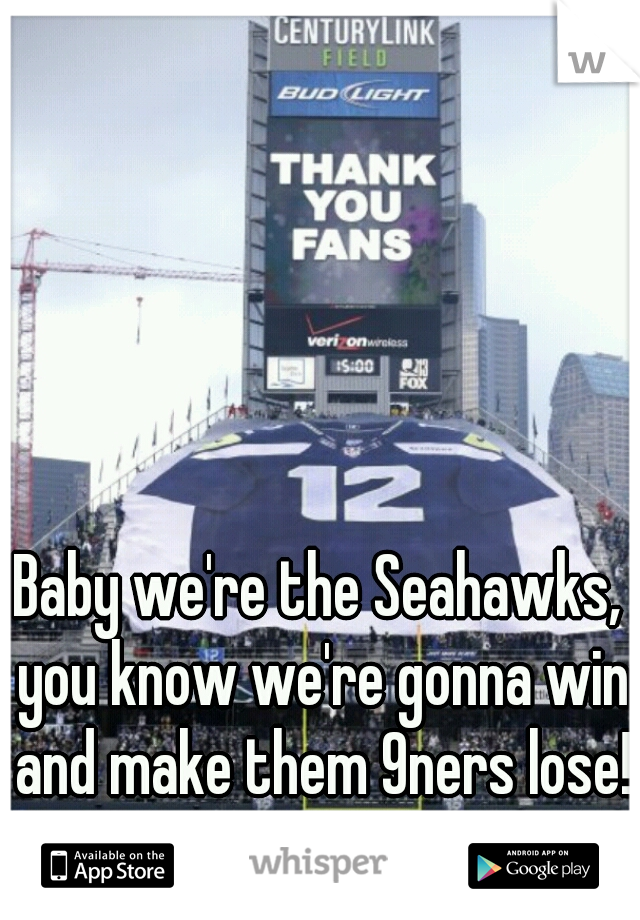 Baby we're the Seahawks, you know we're gonna win and make them 9ners lose!