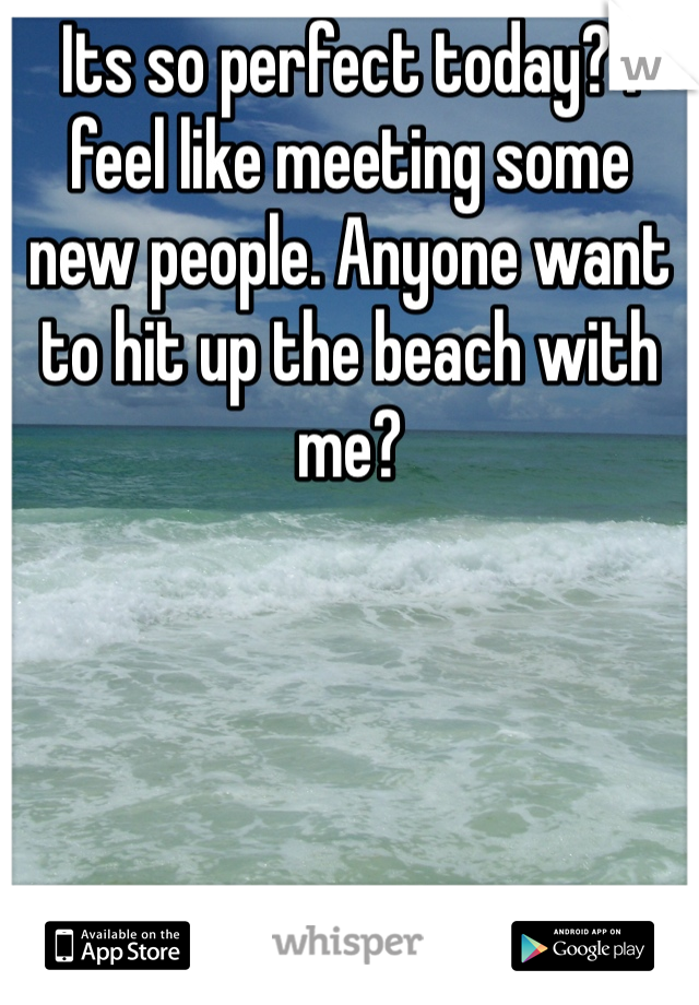 Its so perfect today? I feel like meeting some new people. Anyone want to hit up the beach with me?