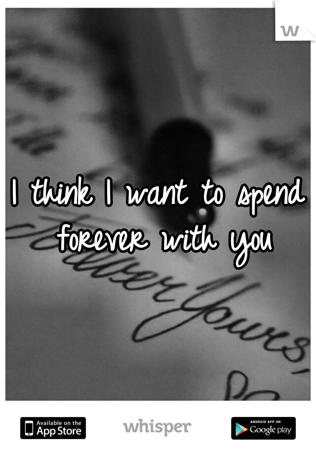 I think I want to spend forever with you
