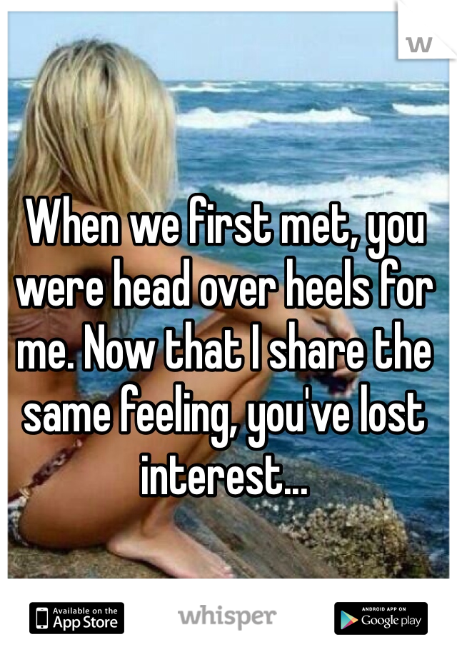 When we first met, you were head over heels for me. Now that I share the same feeling, you've lost interest...