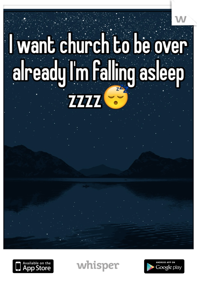 I want church to be over already I'm falling asleep zzzz😴