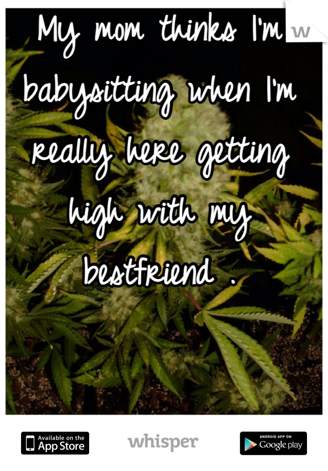 My mom thinks I'm babysitting when I'm really here getting high with my bestfriend .