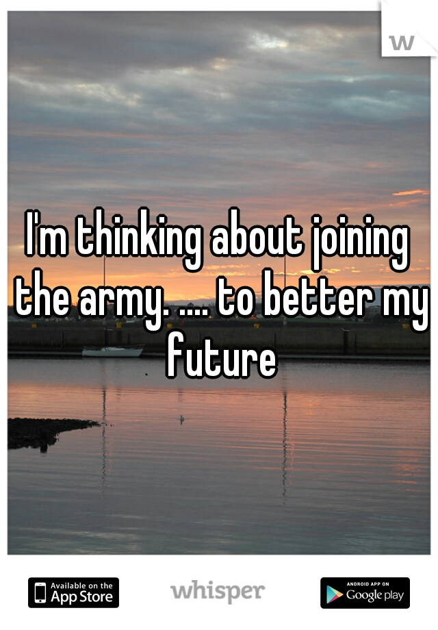 I'm thinking about joining the army. .... to better my future