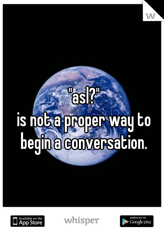 """asl?"" is not a proper way to begin a conversation."