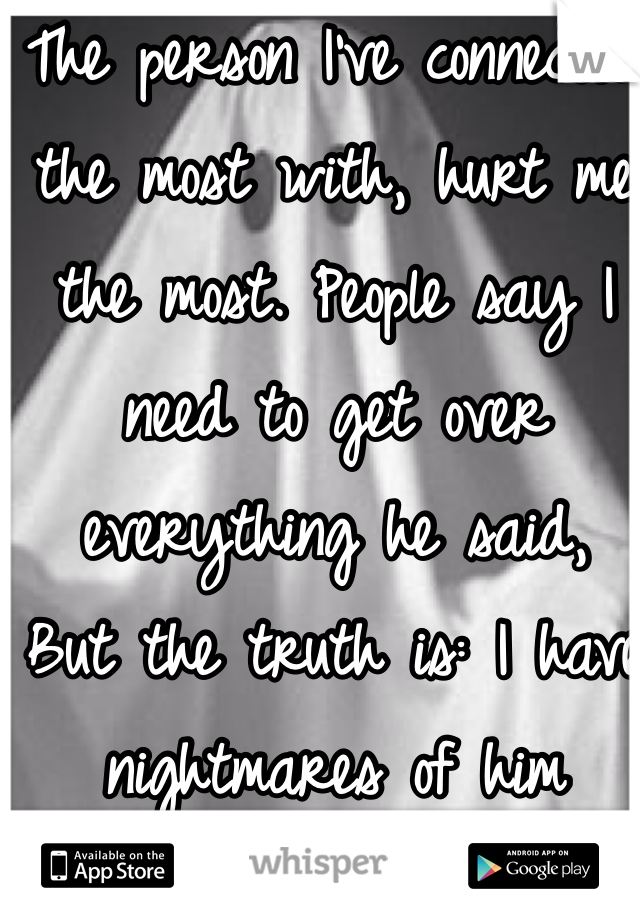 The person I've connected the most with, hurt me the most. People say I need to get over everything he said, But the truth is: I have nightmares of him