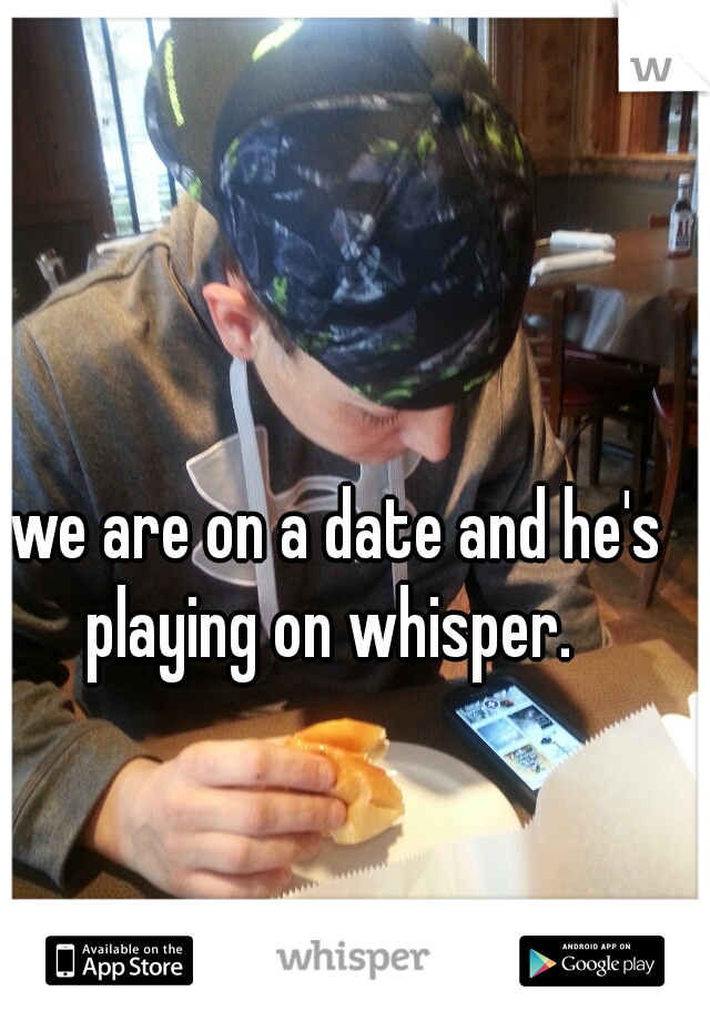 we are on a date and he's playing on whisper.