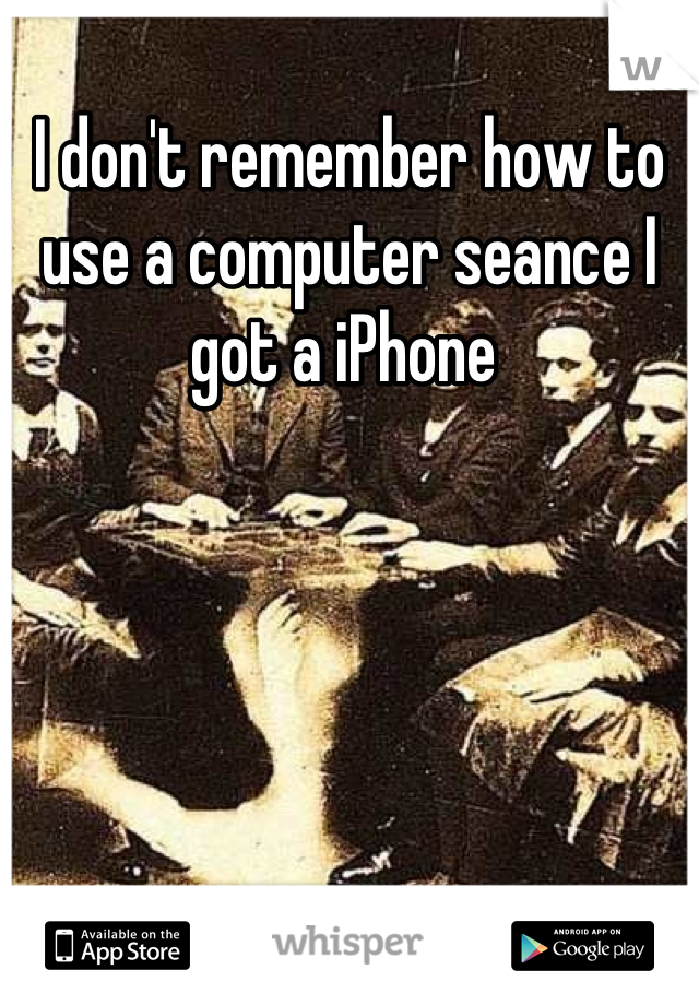 I don't remember how to use a computer seance I got a iPhone
