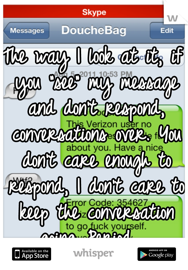 "The way I look at it, if you ""see"" my message and don't respond, conversations over. You don't care enough to respond, I don't care to keep the conversation going. Period."