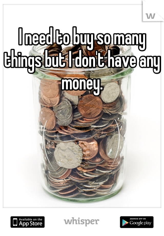 I need to buy so many things but I don't have any money.