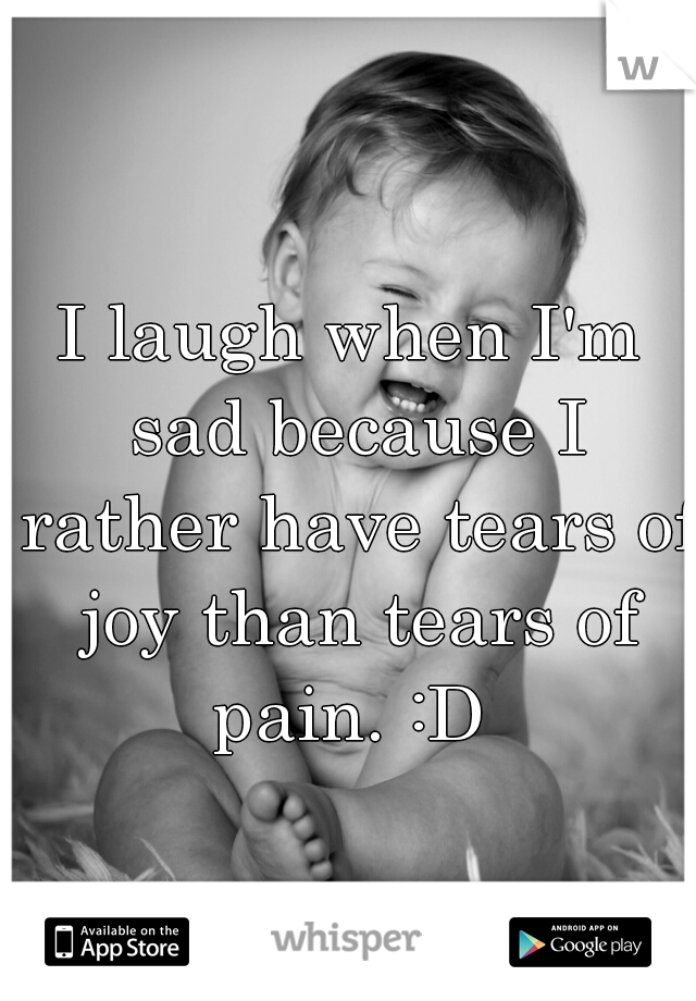 I laugh when I'm sad because I rather have tears of joy than tears of pain. :D