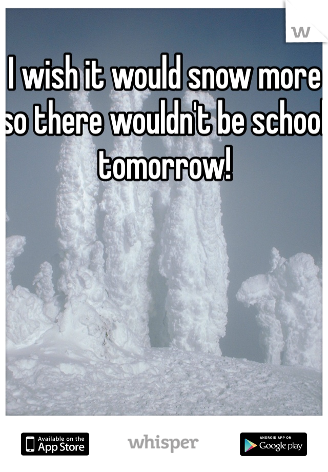 I wish it would snow more so there wouldn't be school tomorrow!