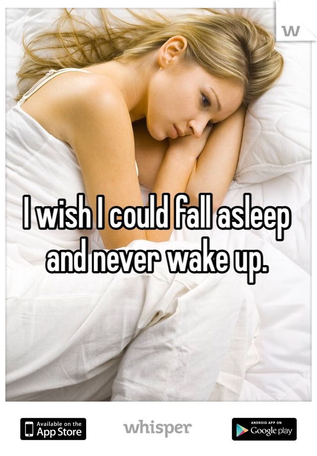 I wish I could fall asleep and never wake up.