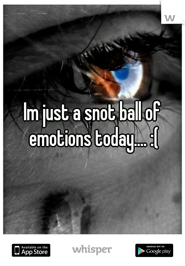 Im just a snot ball of emotions today.... :(